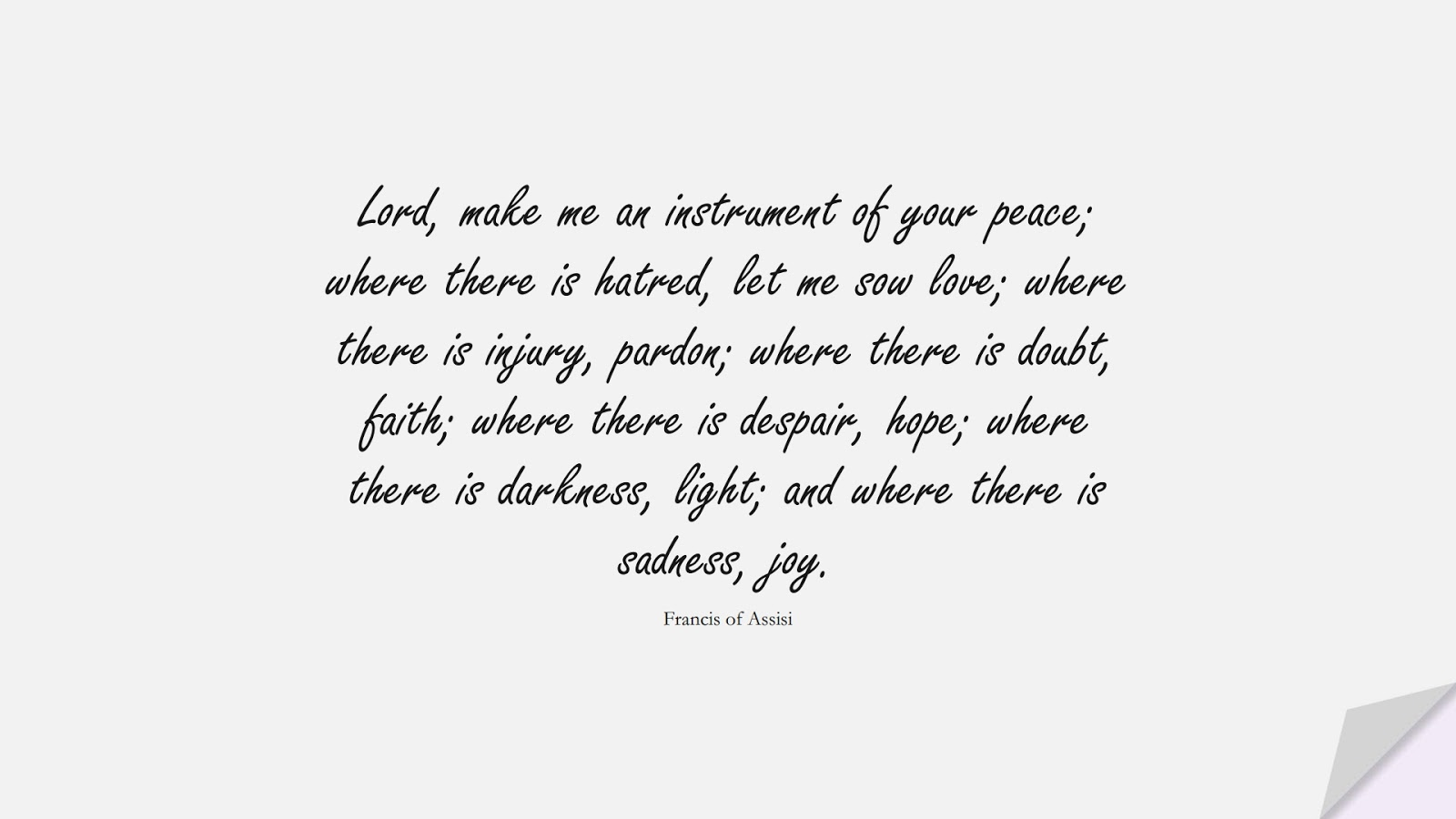 Lord, make me an instrument of your peace; where there is hatred, let me sow love; where there is injury, pardon; where there is doubt, faith; where there is despair, hope; where there is darkness, light; and where there is sadness, joy. (Francis of Assisi);  #HopeQuotes