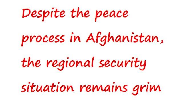 """अफगानिस्तान में शांति प्रक्रिया के बावजूद क्षेत्रीय सुरक्षा स्थिति गंभीर बनी हुई है """""""
