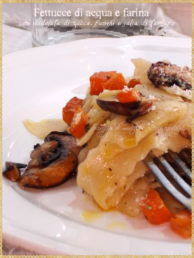 Fettucce di acqua e farina, con dadolata di zucca, funghi e salsa di tartufo