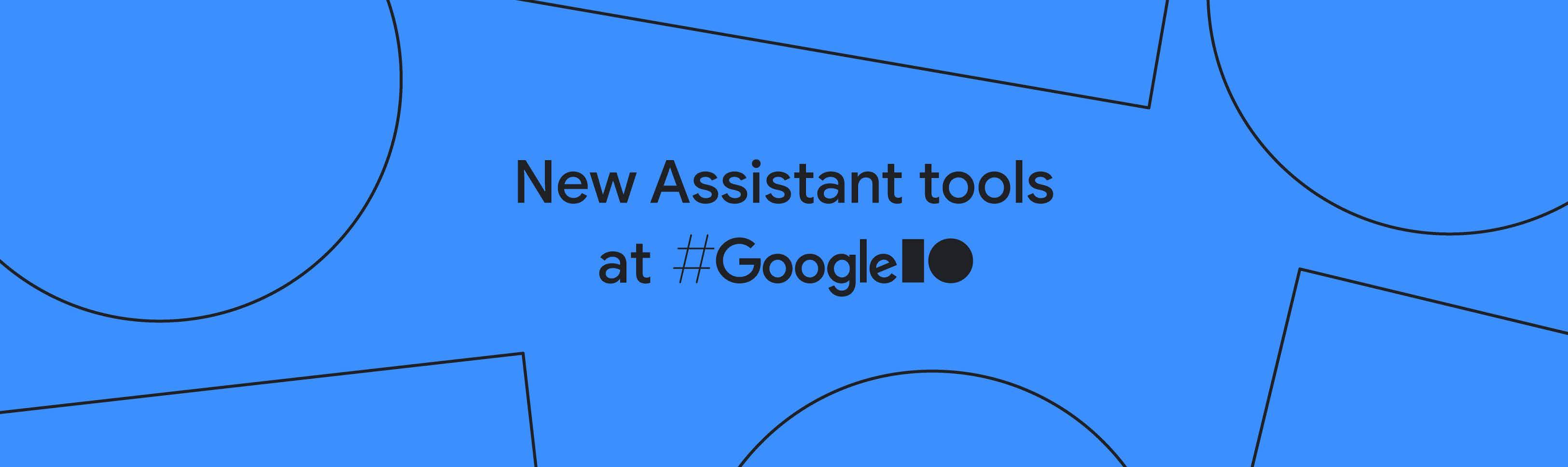 New Assistant tools at Google IO header