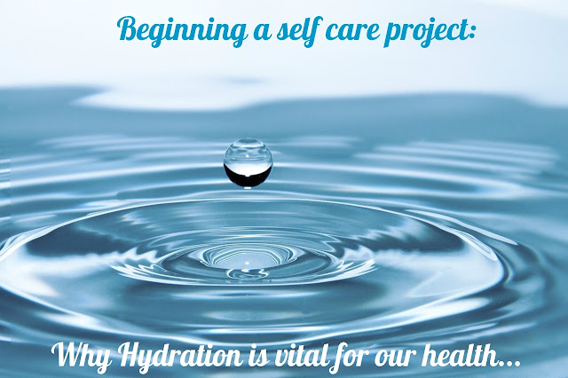 Beginning a self care project - Why hydration is vital for health.