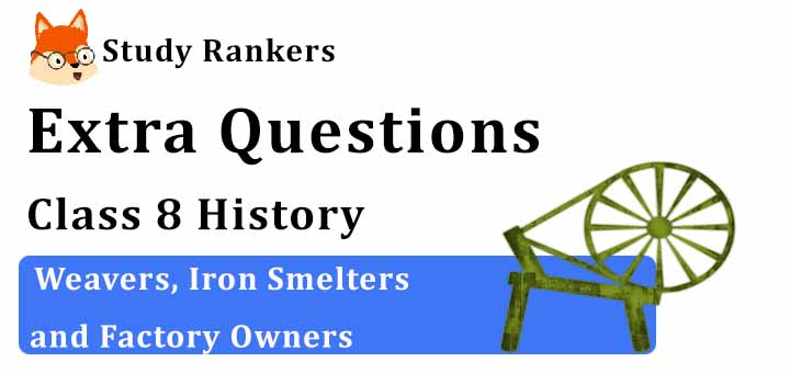 Weavers, Iron Smelters and Factory Owners Extra Questions Chapter 6 Class 8 History
