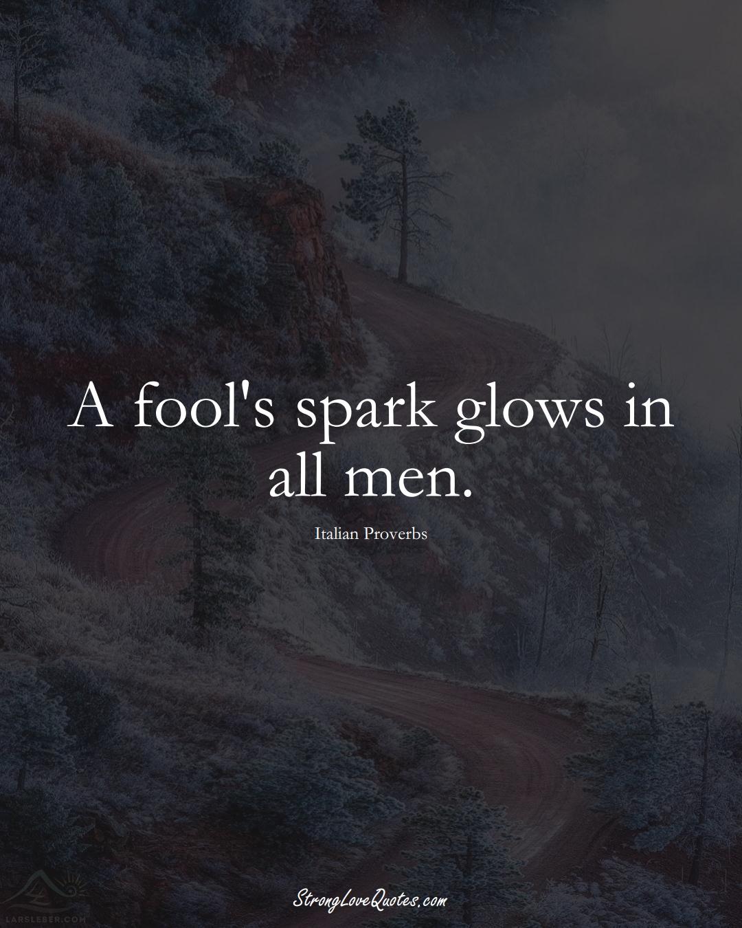 A fool's spark glows in all men. (Italian Sayings);  #EuropeanSayings