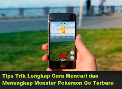 Tips Trik Lengkap Cara Mencari dan Menangkap Monster Pokemon Go Terbaru