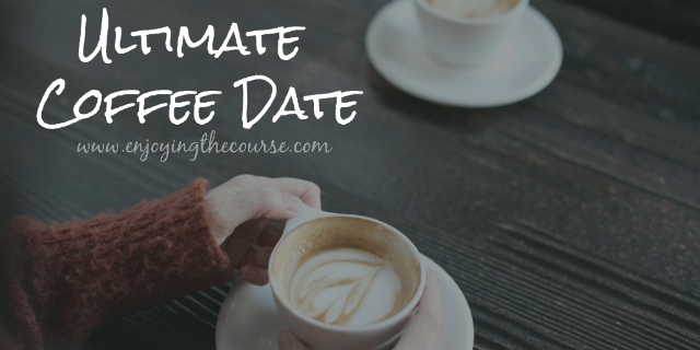 Ultimate Coffee Date | www.enjoyingthecourse.com