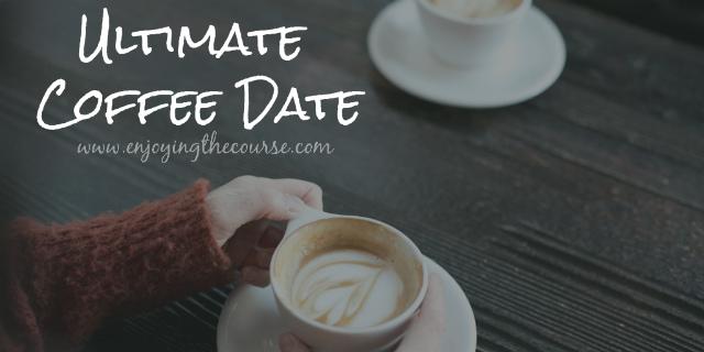 Ultimate Coffee Date | www.enjoyingthecourse.com