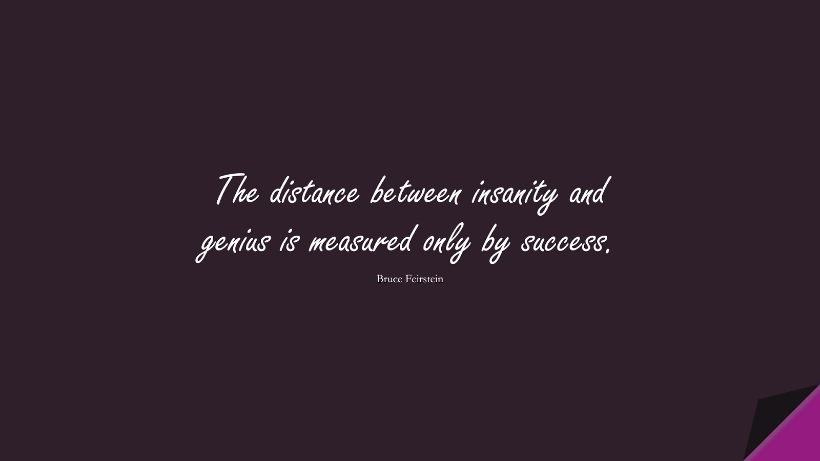 The distance between insanity and genius is measured only by success. (Bruce Feirstein);  #SuccessQuotes