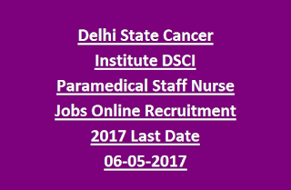 Delhi State Cancer Institute DSCI Paramedical Staff Nurse Jobs Online Recruitment 2017 Last Date 06-05-2017