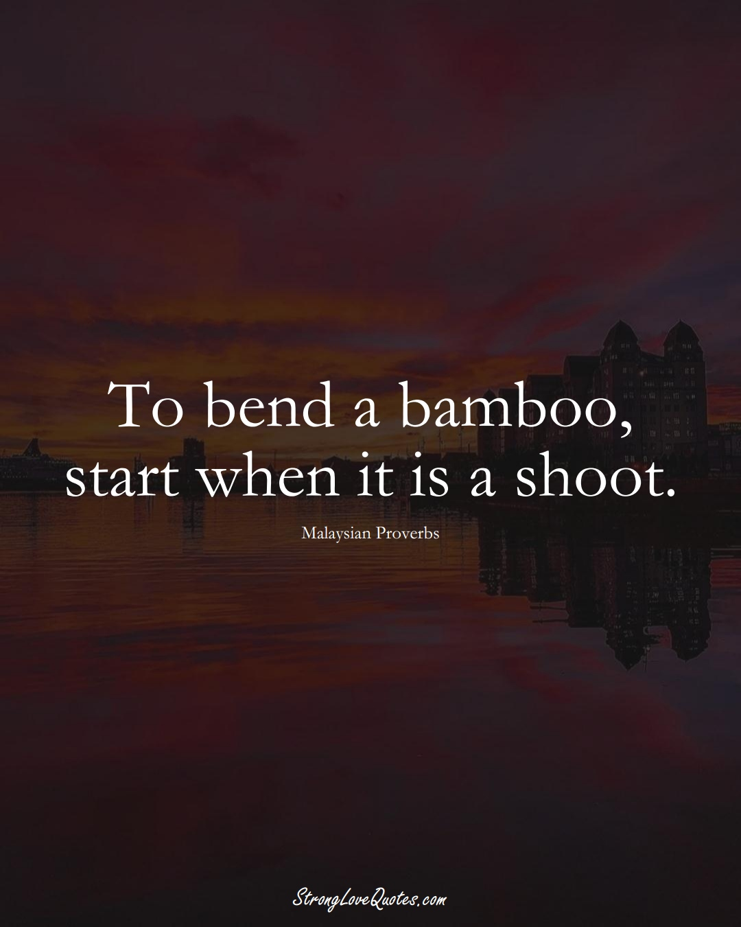 To bend a bamboo, start when it is a shoot. (Malaysian Sayings);  #AsianSayings