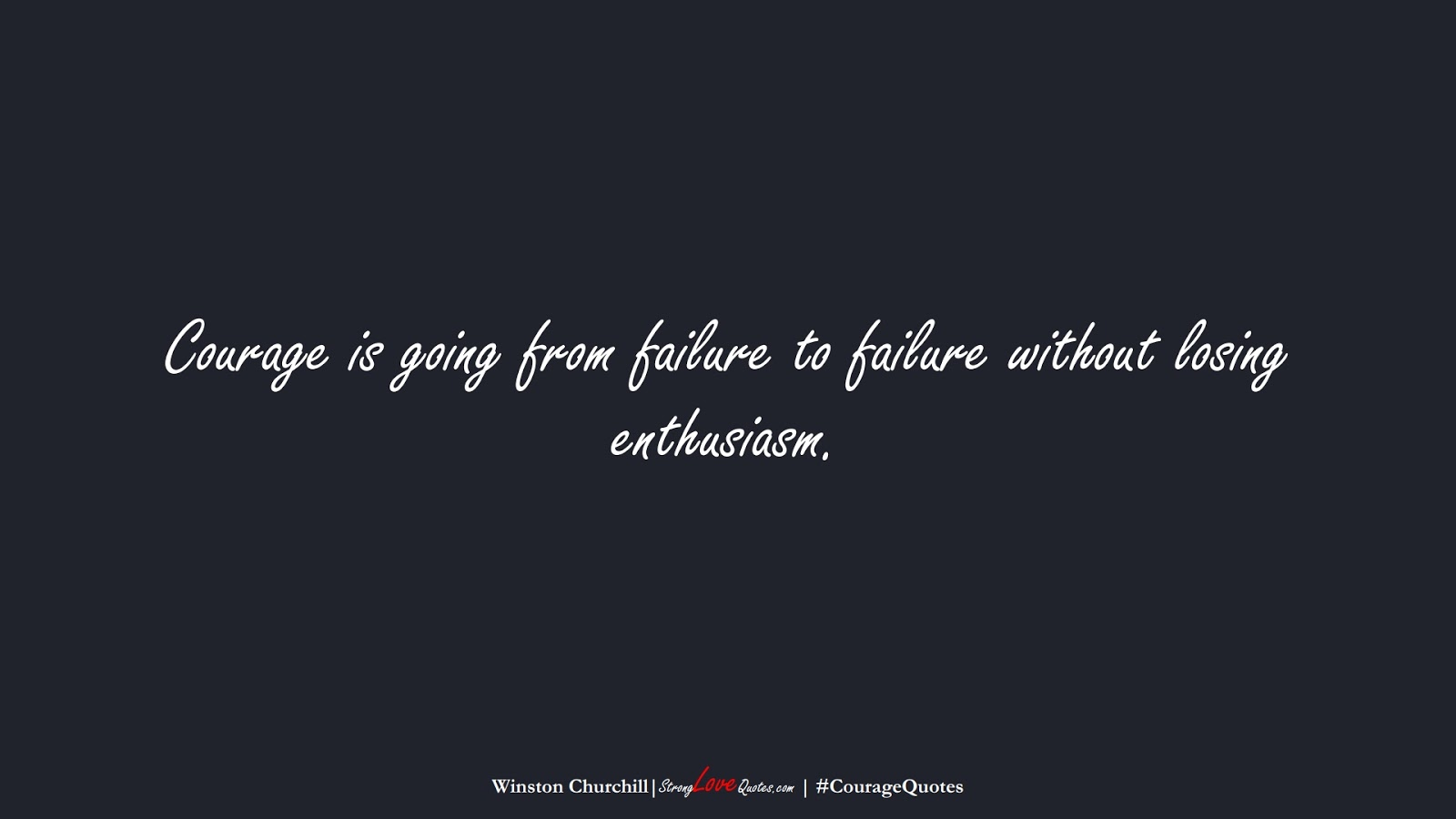 Courage is going from failure to failure without losing enthusiasm. (Winston Churchill);  #CourageQuotes
