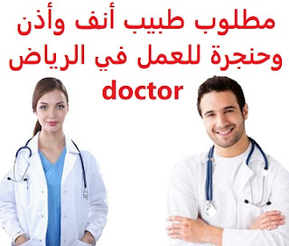 An ear, nose and throat doctor is required to work in Riyadh  To work for a medical complex in southern Riyadh Qualification : Ear, nose and throat doctor Experience : Nine years of previous experience working in the field Salary : It is decided after the interview