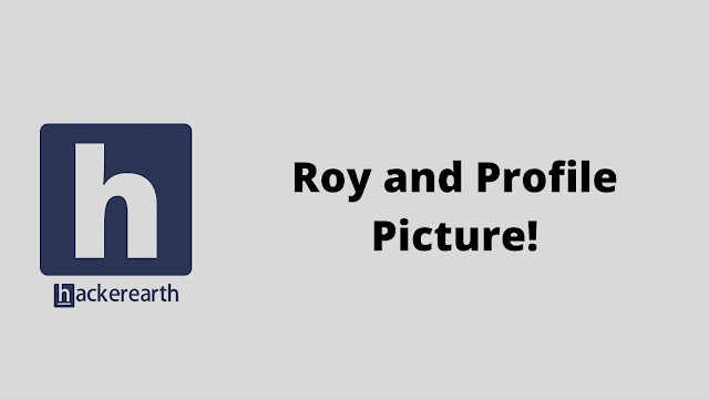hackerEarth Roy and Profile Picture problem solution