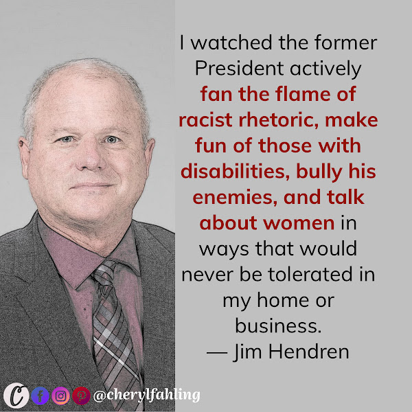 I watched the former President actively fan the flame of racist rhetoric, make fun of those with disabilities, bully his enemies, and talk about women in ways that would never be tolerated in my home or business. — State Sen. Jim Hendren