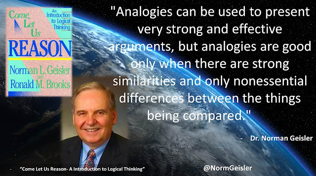 "Quote from ""Come Let Us Reason- A Introduction to Logical Thinking"" by Norman Geisler- ""Analogies can be used to present very strong and effective arguments, but analogies are good only when there are strong similarities and only nonessential differences between the things being compared."""