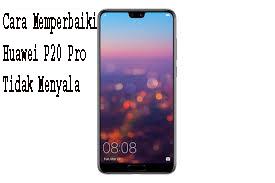 Cara Memperbaiki Huawei P20 Pro Tidak Menyala,
