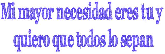 Mi mayor necesidad eres tu y quiero que todos lo sepan