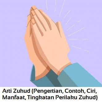 Arti Zuhud (Pengertian, Contoh, Ciri, Manfaat, Tingkatan Perilaku Zuhud)
