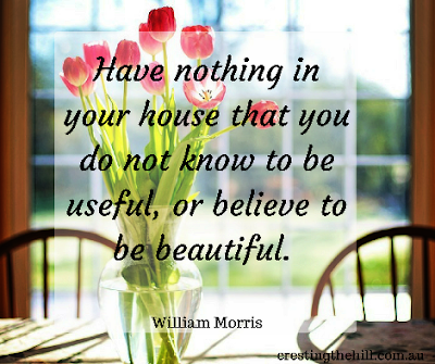 "ave nothing in your house that you do not know to be useful, or believe to be beautiful."" - William Morris"