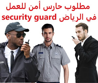 A security guard is required to work in Riyadh  To work for a bus company in Riyadh  Academic qualification: intermediate certificate  Experience: At least one year of work in the field Ability to work under pressure  Salary: to be determined after the interview
