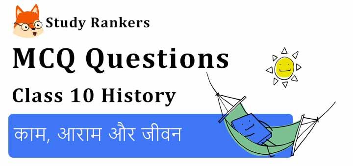 MCQ Questions for Class 10 History: काम, आराम और जीवन