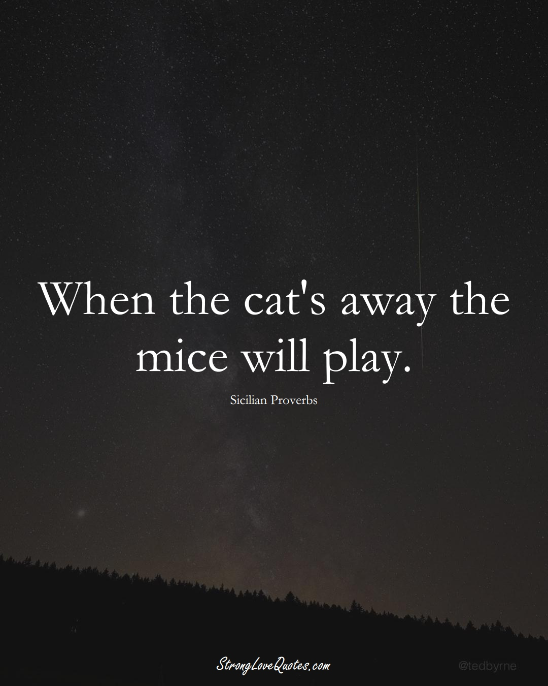 When the cat's away the mice will play. (Sicilian Sayings);  #EuropeanSayings
