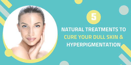 5 Natural Treatments to Cure Your Dull Skin & Hyperpigmentation - Nerdy Rockson