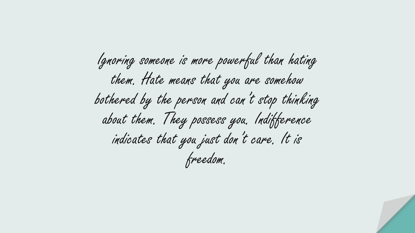 Ignoring someone is more powerful than hating them. Hate means that you are somehow bothered by the person and can't stop thinking about them. They possess you. Indifference indicates that you just don't care. It is freedom.FALSE