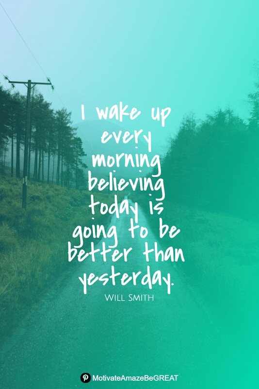 """Positive Mindset Quotes And Motivational Words For Bad Times: """"I wake up every morning believing today is going to be better than yesterday."""" - Will Smith"""