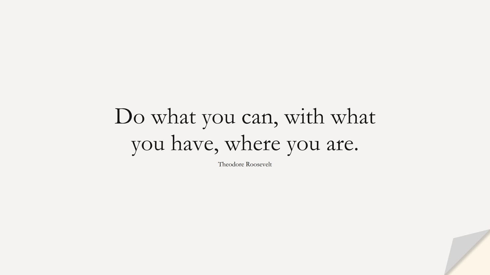 Do what you can, with what you have, where you are. (Theodore Roosevelt);  #PositiveQuotes