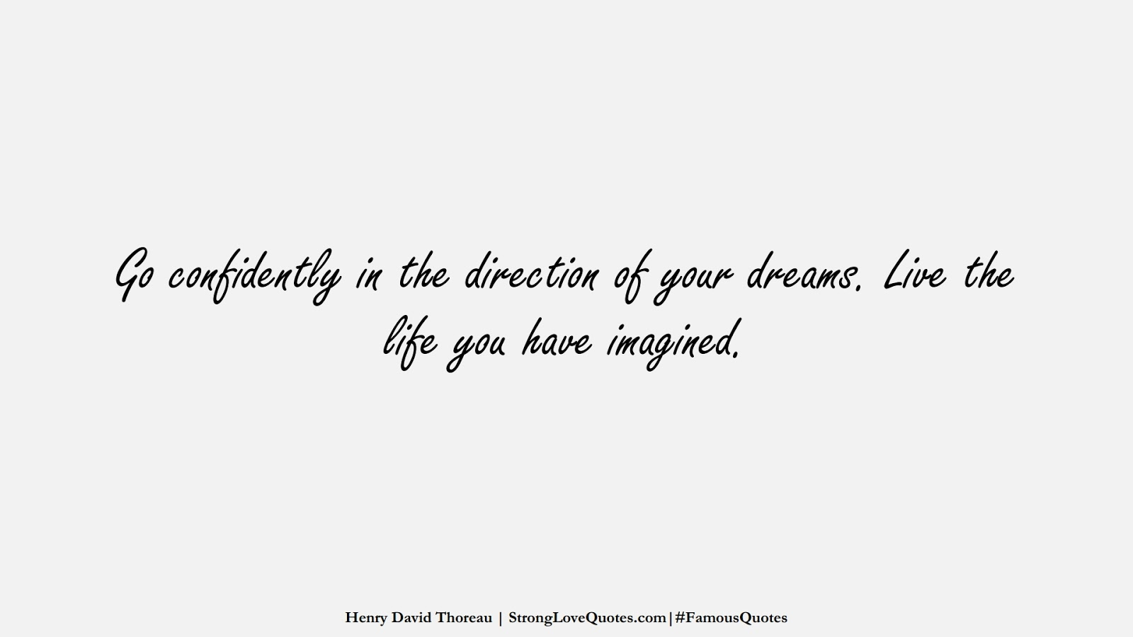Go confidently in the direction of your dreams. Live the life you have imagined. (Henry David Thoreau);  #FamousQuotes