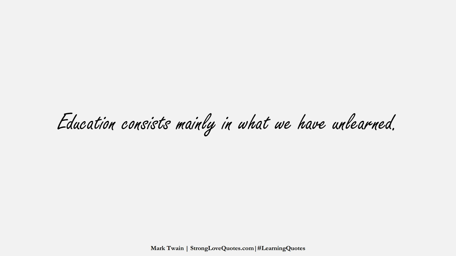Education consists mainly in what we have unlearned. (Mark Twain);  #LearningQuotes
