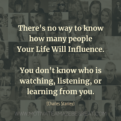 "Inspirational Words Of Wisdom About Life: ""There's no way to know how many people your life will influence. You don't know who is watching, listening, or learning from you."" - Charles Stanley"