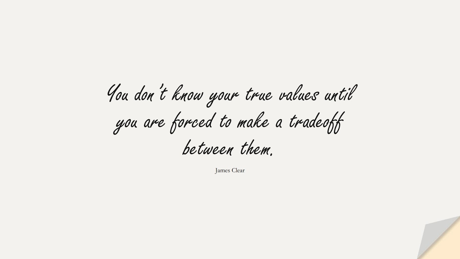 You don't know your true values until you are forced to make a tradeoff between them. (James Clear);  #BeingStrongQuotes