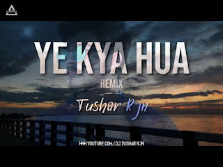 YE KYA HUA (REMIX) - DJ TUSHAR RJN