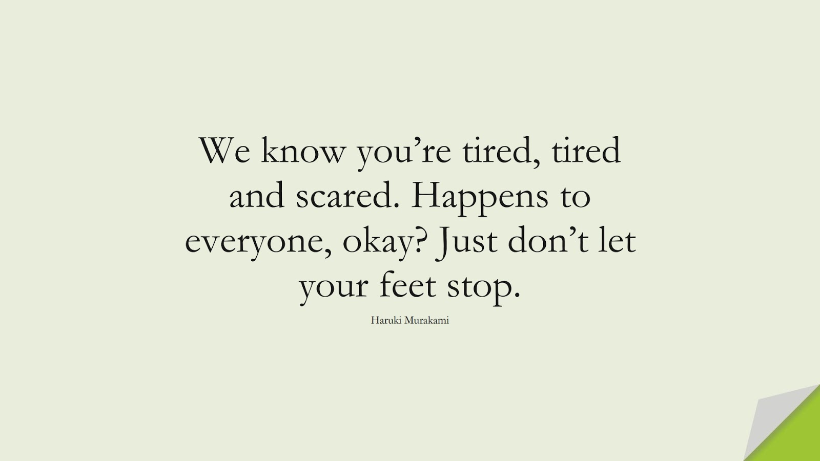 We know you're tired, tired and scared. Happens to everyone, okay? Just don't let your feet stop. (Haruki Murakami);  #DepressionQuotes