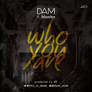 MUSIC: DAM Ft Monlee - Who You Are