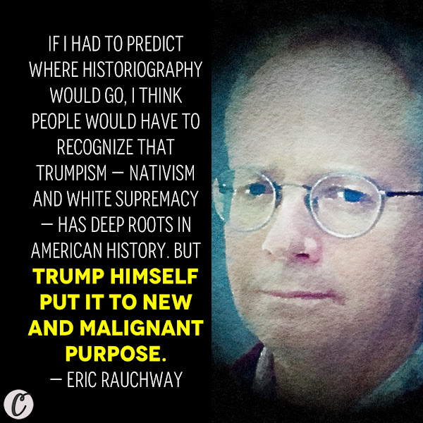 If I had to predict where historiography would go, I think people would have to recognize that Trumpism — nativism and white supremacy — has deep roots in American history. But Trump himself put it to new and malignant purpose.  — Eric Rauchway, professor of history at the University of California, Davis