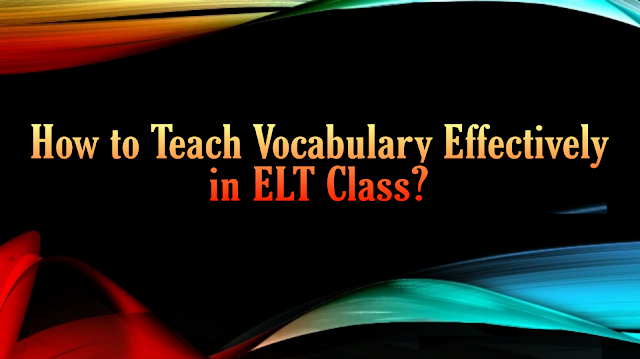 How to Teach Vocabulary Effectively in ELT Class?