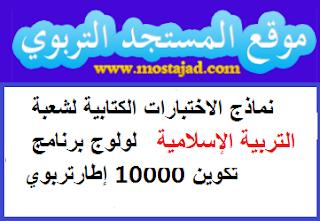نماذج الاختبارات الكتابية لشعبة التربية الإسلامية لولوج برنامج تكوين 10000 إطارتربوي