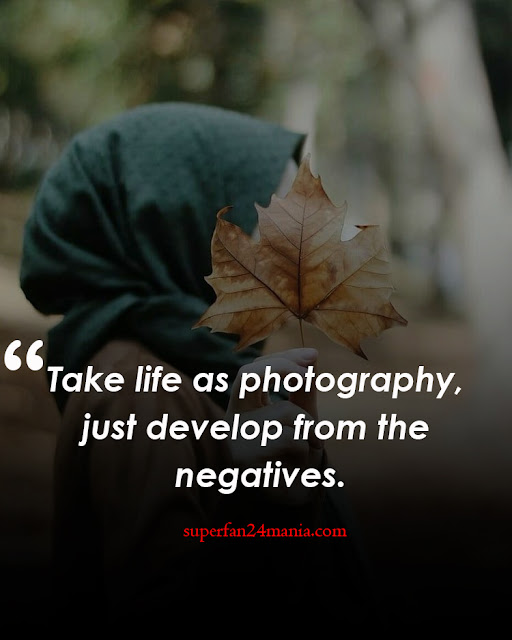 Take life as photography, just develop from the negatives.