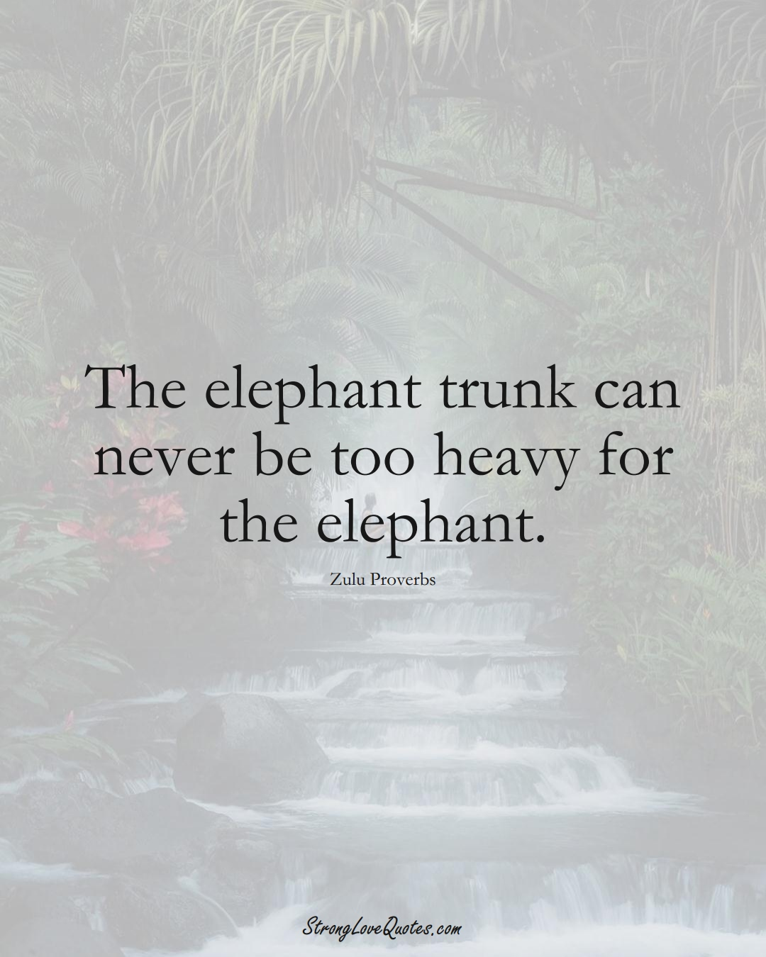 The elephant trunk can never be too heavy for the elephant. (Zulu Sayings);  #aVarietyofCulturesSayings
