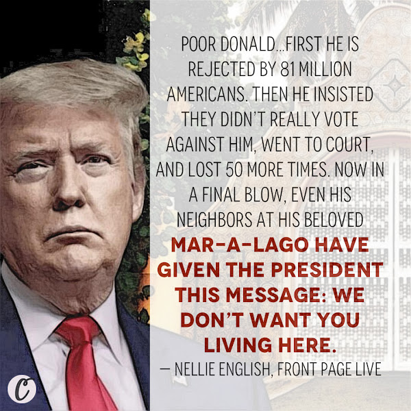 Poor Donald…first he is rejected by 81 million Americans. Then he insisted they didn't really vote against him, went to court, and lost 50 more times. Now in a final blow, even his neighbors at his beloved Mar-a-Lago have given the President this message: We don't want you living here. — Nellie English, Front Page Live