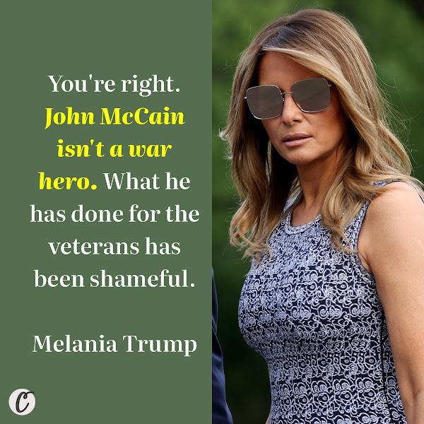 You're right. John McCain isn't a war hero. What he has done for the veterans has been shameful. — Melania Trump