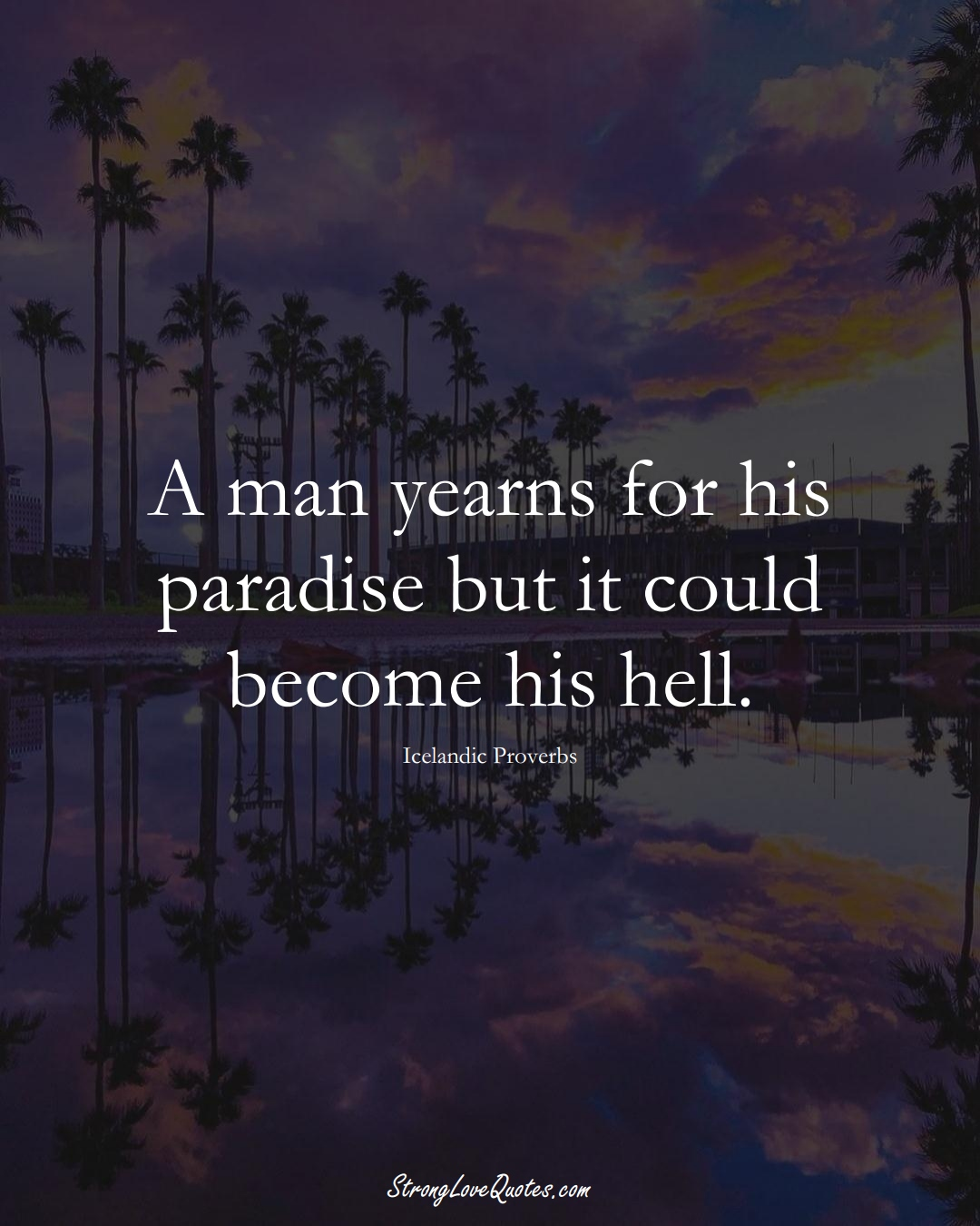 A man yearns for his paradise but it could become his hell. (Icelandic Sayings);  #EuropeanSayings