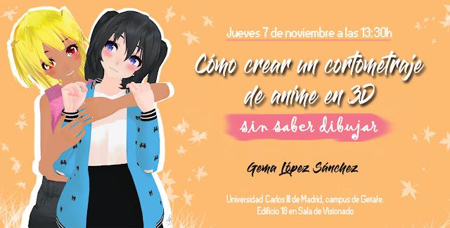 Cómo crear un cortometraje de anime en 3D... ¡sin saber dibujar!. Taller impartido por Gema López Sánchez en la UC3M de Getafe, Madrid, el 7 de noviembre a las 13:30h.