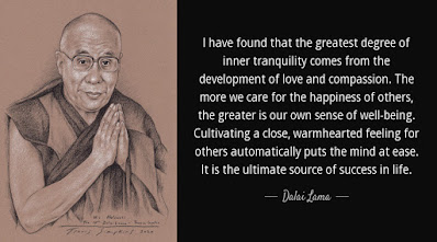 """""""I have found that the greatest degree of inner tranquility comes from the development of love and compassion. The more we care for the happiness of others, the greater is our own sense of well-being. Cultivating a close, warmhearted feeling for others automatically puts the mind at ease. It is the ultimate source of success in life."""" -Dalai Lama"""