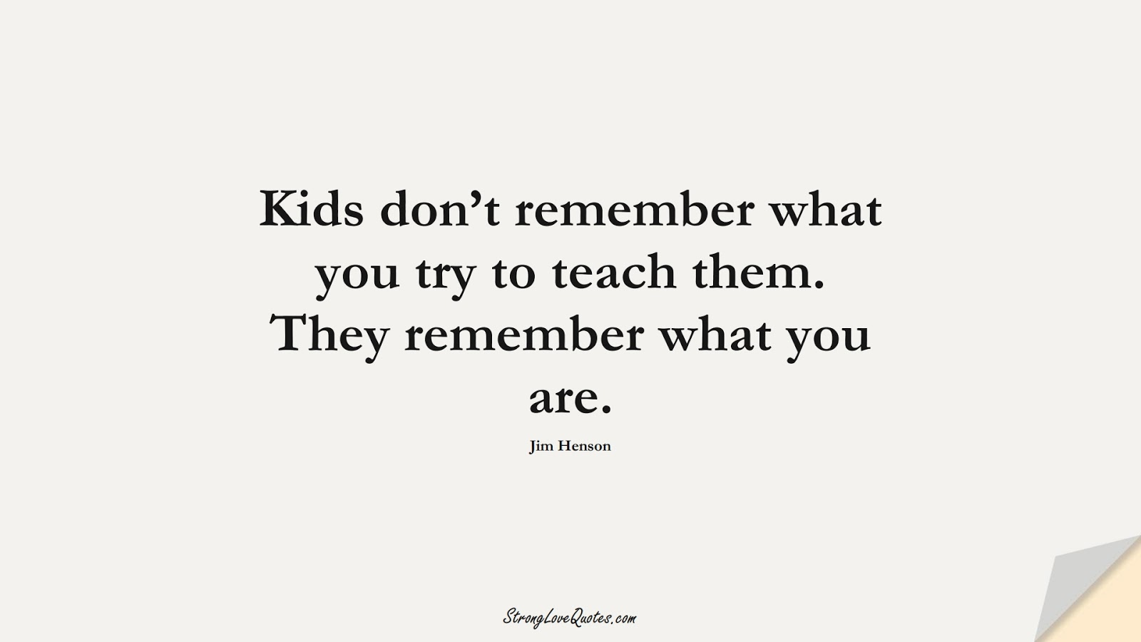 Kids don't remember what you try to teach them. They remember what you are. (Jim Henson);  #EducationQuotes