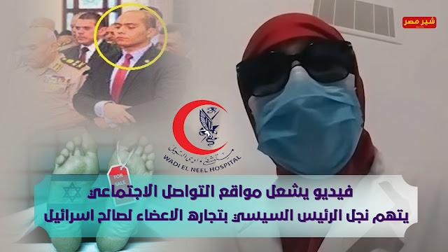 فيديو يشعل مواقع التواصل الاجتماعي ويتهم نجل الرئيس السيسي بتجاره الاعضاء لصالح اسرائيل
