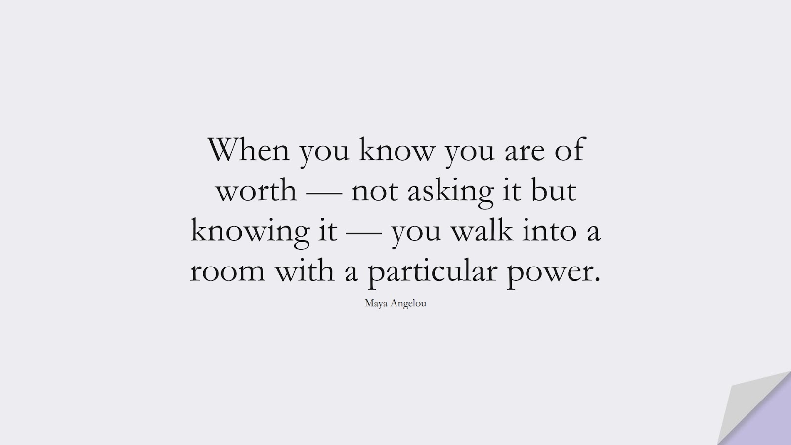 When you know you are of worth — not asking it but knowing it — you walk into a room with a particular power. (Maya Angelou);  #MayaAngelouQuotes
