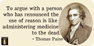 'To argue with a person who renounced the use of reason is like administering medicine to the dead' - Thomas Paine
